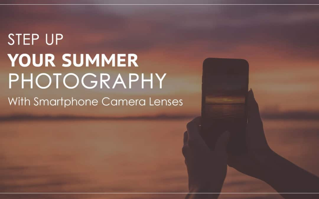 Step Up Your Summer Photography with Smartphone Camera Lenses