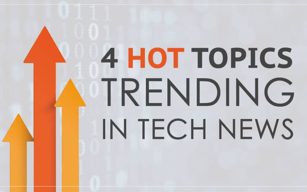4 Hot Topics Trending in Tech News
